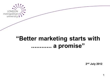 """Better marketing starts with............ a promise"" 2 nd July 2012 1."
