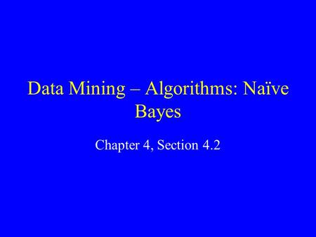 Data Mining – Algorithms: Naïve Bayes Chapter 4, Section 4.2.