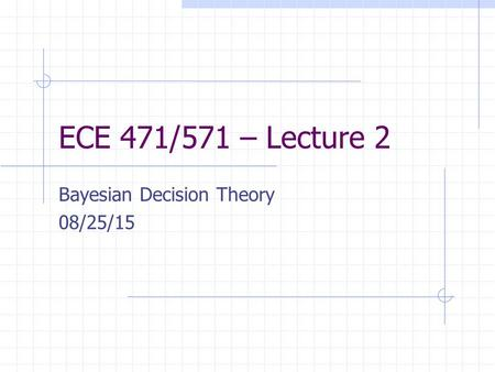 ECE 471/571 – Lecture 2 Bayesian Decision Theory 08/25/15.
