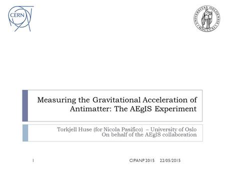 Measuring the Gravitational Acceleration of Antimatter: The AEgIS Experiment Torkjell Huse (for Nicola Pasifico) – University of Oslo On behalf of the.