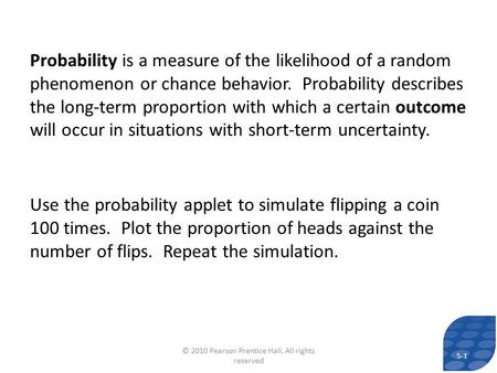 Probability is a measure of the likelihood of a random phenomenon or chance behavior. Probability describes the long-term proportion with which a certain.