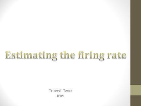 Tahereh Toosi IPM. Brief Review of Spike Train Analysis 10:30-11:3012-13 Thursday, 31 Jan Estimating the Firing Rate of Spike Trains Tahereh Toosi Introduction.