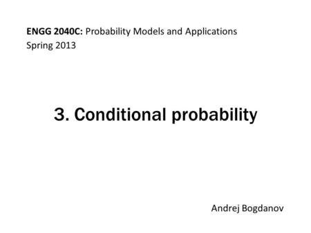 ENGG 2040C: Probability Models and Applications Andrej Bogdanov Spring 2013 3. Conditional probability.