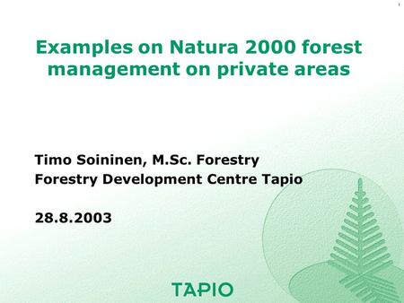 1 Examples on Natura 2000 forest management on private areas Timo Soininen, M.Sc. Forestry Forestry Development Centre Tapio 28.8.2003.