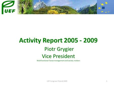 UEF Congress Poland 20091 Activity Report 2005 - 2009 Piotr Grygier Vice President Multifunctional forest management and society matters.