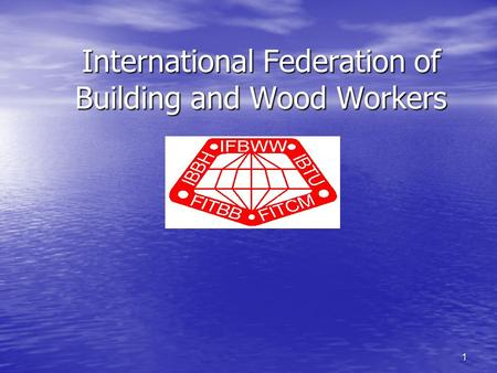 1 International Federation of Building and Wood Workers.