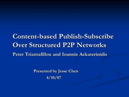 Content-based Publish-Subscribe Over Structured P2P Networks Peter Triantafillou and Ioannis Aekaterinidis Presented by Jesse Chen 4/10/07.