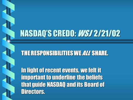 NASDAQ'S CREDO: WSJ 2/21/02 THE RESPONSIBILITIES WE ALL SHARE. In light of recent events, we felt it important to underline the beliefs that guide NASDAQ.