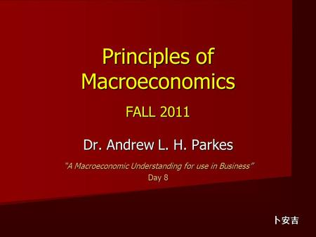 "Principles of Macroeconomics FALL 2011 Dr. Andrew L. H. Parkes ""A Macroeconomic Understanding for use in Business"" Day 8 卜安吉."