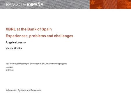 Information Systems and Processes XBRL at the Bank of Spain Experiences, problems and challenges Ángeles Lozano Víctor Morilla 1st Technical Meeting of.