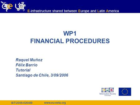 IST-2006-026409 www.eu-eela.org E-infrastructure shared between Europe and Latin America WP1 FINANCIAL PROCEDURES Raquel Muñoz Félix Barrio Tutorial Santiago.