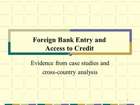 1 Foreign Bank Entry and Access to Credit Evidence from case studies and cross-country analysis.