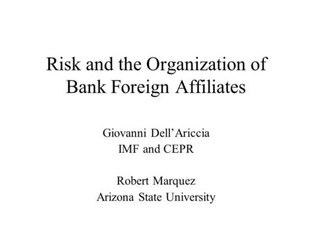 Risk and the Organization of Bank Foreign Affiliates Giovanni Dell'Ariccia IMF and CEPR Robert Marquez Arizona State University.