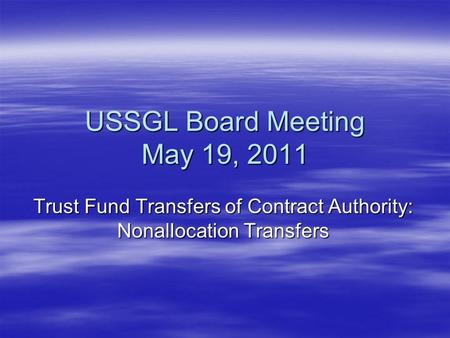 USSGL Board Meeting May 19, 2011 Trust Fund Transfers of Contract Authority: Nonallocation Transfers.