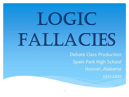 Logic Fallacies Debate Class Production Spain Park High School Hoover, Alabama 2011-2012 1.
