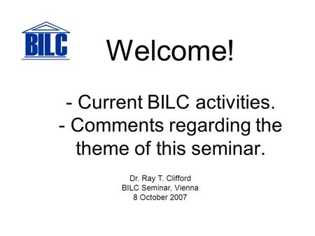 Welcome! - Current BILC activities. - Comments regarding the theme of this seminar. Dr. Ray T. Clifford BILC Seminar, Vienna 8 October 2007.