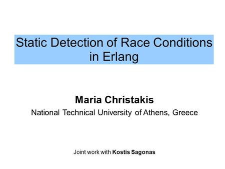 Static Detection of Race Conditions in Erlang Maria Christakis National Technical University of Athens, Greece Joint work with Kostis Sagonas.