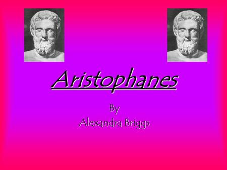 Aristophanes By Alexandra Briggs. Aristopha-who? Aristophanes was a comic poet and playwright who lived in Greece, circa. 448- 380BC Very little is known.