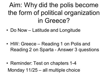 Aim: Why did the polis become the form of political organization in Greece? Do Now – Latitude and Longitude HW: Greece – Reading 1 on Polis and Reading.