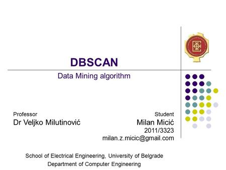 DBSCAN School of Electrical Engineering, University of Belgrade Department of Computer Engineering Data Mining algorithm Professor Dr Veljko Milutinović.