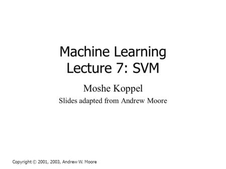 Machine Learning Lecture 7: SVM Moshe Koppel Slides adapted from Andrew Moore Copyright © 2001, 2003, Andrew W. Moore.