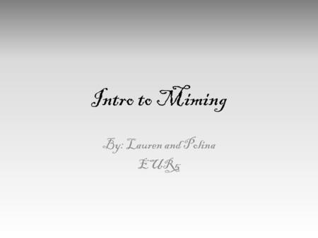 Intro to Miming By: Lauren and Polina EUR5. What is Mime? Mime is considered one of the earliest types of self-expression. Before there was spoken language,