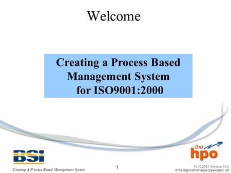 15.10.2003 Version 10.0  The High Performance Organisation Ltd Creating A Process Based Management System 1 Welcome Creating a Process Based Management.