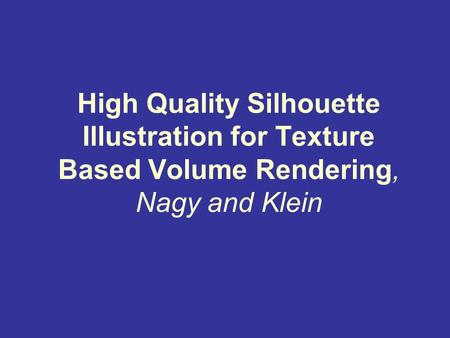 High Quality Silhouette Illustration for Texture Based Volume Rendering, Nagy and Klein.