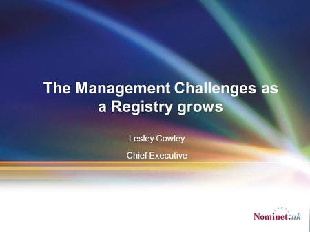 Lesley Cowley Chief Executive The Management Challenges as a Registry grows.