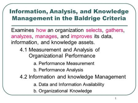 1 Information, Analysis, and Knowledge Management in the Baldrige Criteria Examines how an organization selects, gathers, analyzes, manages, and improves.