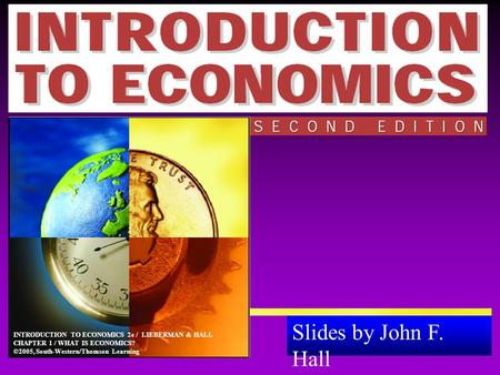 Slides by John F. Hall Animations by Anthony Zambelli INTRODUCTION TO ECONOMICS 2e / LIEBERMAN & HALL CHAPTER 1 / WHAT IS ECONOMICS? ©2005, South-Western/Thomson.