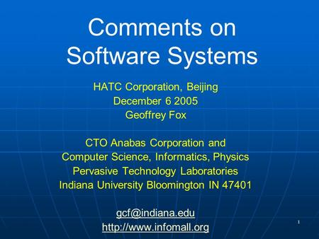 1 Comments on Software Systems HATC Corporation, Beijing December 6 2005 Geoffrey Fox CTO Anabas Corporation and Computer Science, Informatics, Physics.