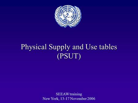 Physical Supply and Use tables (PSUT) SEEAW training New York, 13-17 November 2006.