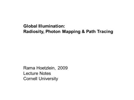 Global Illumination: Radiosity, Photon Mapping & Path Tracing Rama Hoetzlein, 2009 Lecture Notes Cornell University.