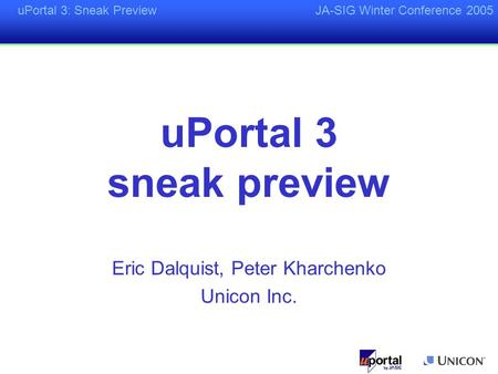 UPortal 3: Sneak PreviewJA-SIG Winter Conference 2005 uPortal 3 sneak preview Eric Dalquist, Peter Kharchenko Unicon Inc.