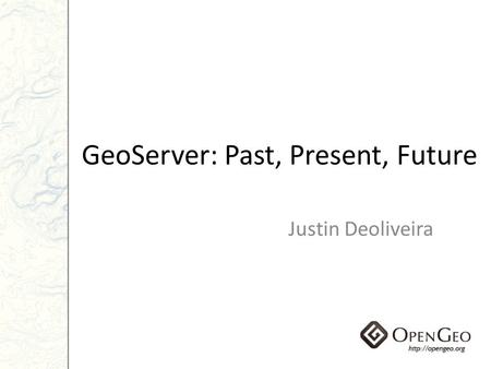GeoServer: Past, Present, Future Justin Deoliveira.