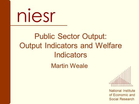 National Institute of Economic and Social Research Public Sector Output: Output Indicators and Welfare Indicators Martin Weale.