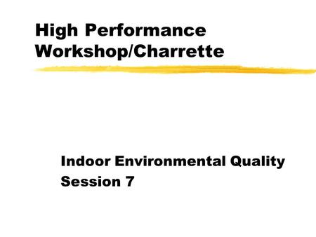 High Performance Workshop/Charrette Indoor Environmental Quality Session 7.