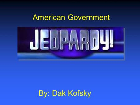 American Government By: Dak Kofsky $200 $400 $600 $800 $1000 $200 $400 $600 $800 $1000 $200 $400 $600 $800 $1000 $200 $400 $600 $800 $1000 Government.