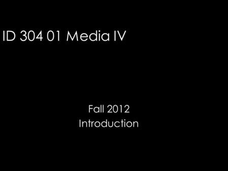 ID 304 01 Media IV Fall 2012 Introduction. Course Description Advanced communication skills are developed through three-dimensional presentations employing.