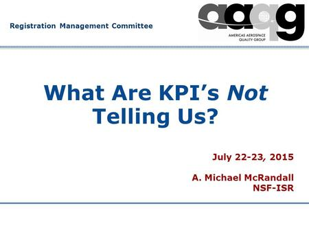 Company Confidential Registration Management Committee What Are KPI's Not Telling Us? July 22-23, 2015 A. Michael McRandall NSF-ISR.