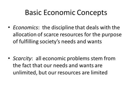 Basic Economic Concepts Economics: the discipline that deals with the allocation of scarce resources for the purpose of fulfilling society's needs and.