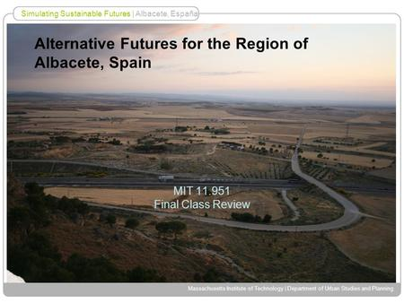 Simulating Sustainable Futures | Albacete, España Massachusetts Institute of Technology | Department of Urban Studies and Planning Alternative Futures.