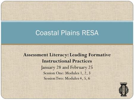 Coastal Plains RESA Assessment Literacy: Leading Formative Instructional Practices January 28 and February 25 Session One: Modules 1, 2, 3 Session Two: