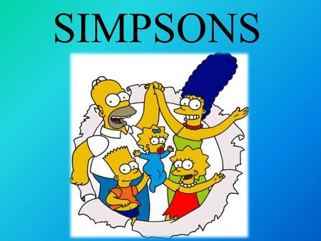 SIMPSONS. 'The Simpsons' is a very popular TV show, not just in America but all over the world. It is about a funny cartoon family from Springfield, USA.