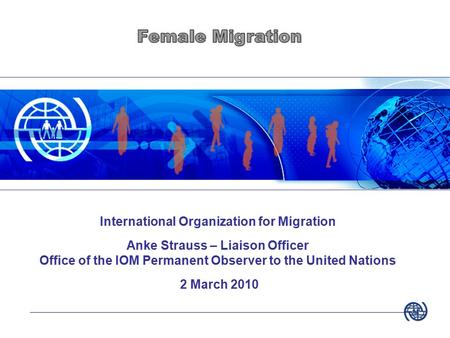 International Organization for Migration Anke Strauss – Liaison Officer Office of the IOM Permanent Observer to the United Nations 2 March 2010.