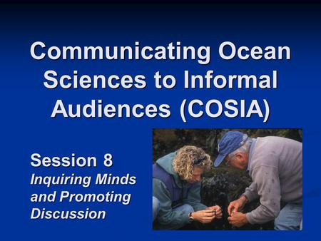 Communicating Ocean Sciences to Informal Audiences (COSIA) Session 8 Inquiring Minds and Promoting Discussion.