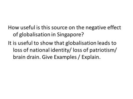 How useful is this source on the negative effect of globalisation in Singapore? It is useful to show that globalisation leads to loss of national identity/