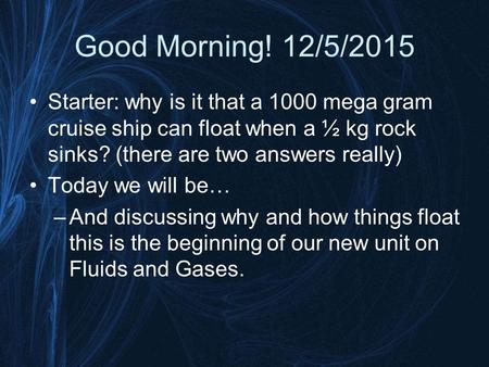 Good Morning! 12/5/2015 Starter: why is it that a 1000 mega gram cruise ship can float when a ½ kg rock sinks? (there are two answers really) Today we.