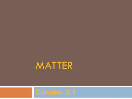 MATTER Chapter 2.1. Matter  Anything that has mass and occupies space.  Chemistry is the study of matter and how it changes.